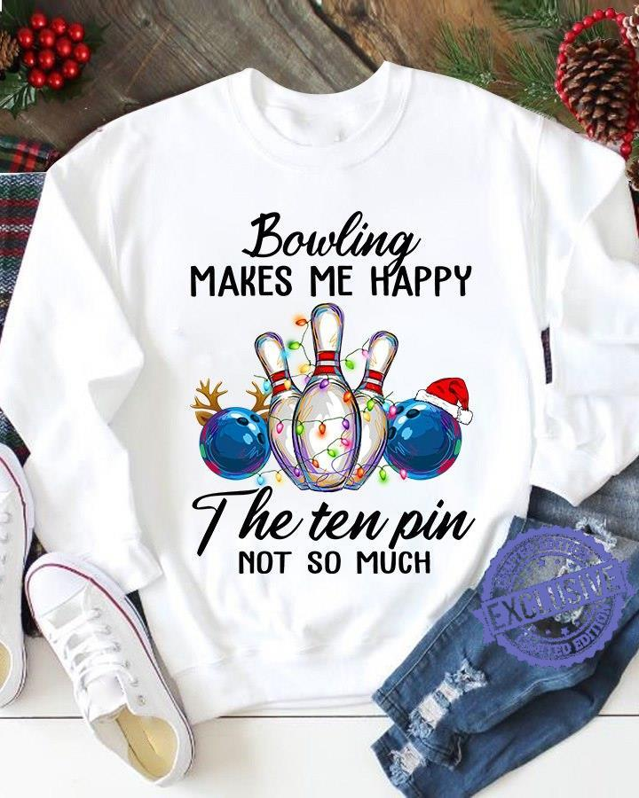 Bowling makes me happy the ten pin not so much shirt