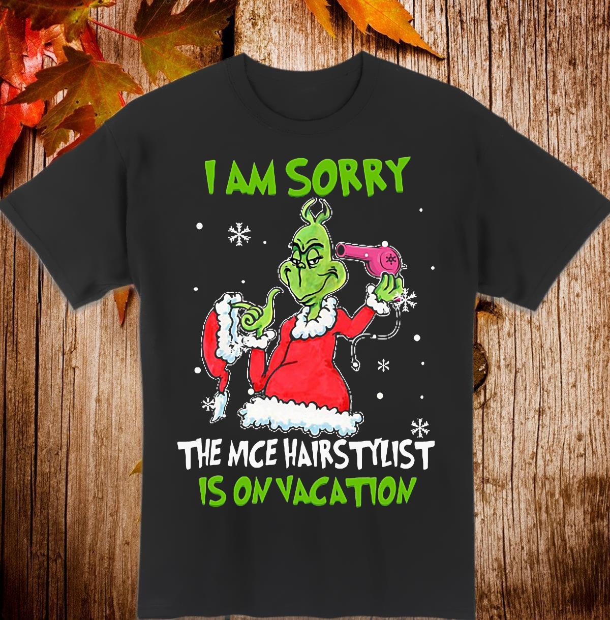 Grinch I am sorry the nice hair stylist is on vacation Shirt