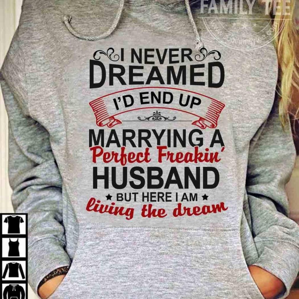 I never dreamed I'd end up marrying a perfect freakin' husband but here I am Shirt