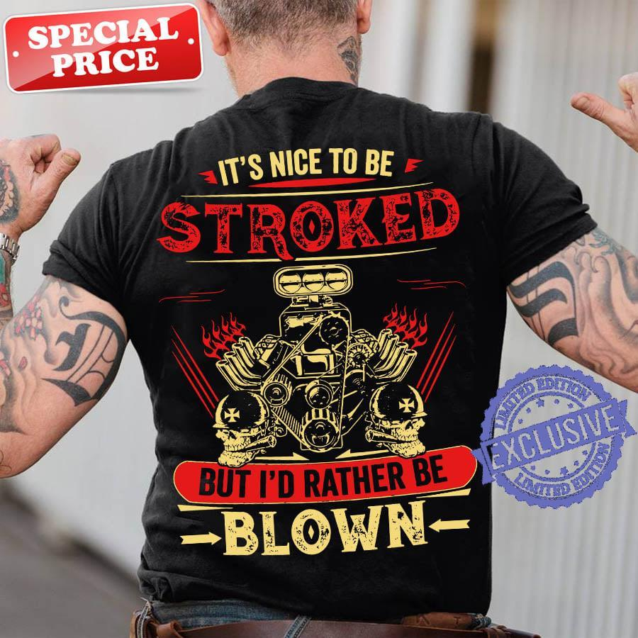 It's nice to be stroked but i'd rather be blown shirt