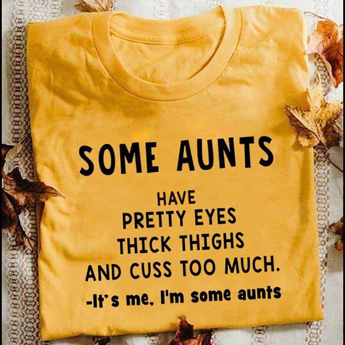 Some aunts have pretty eyes thick thighs and cuss too much it's me Shirt