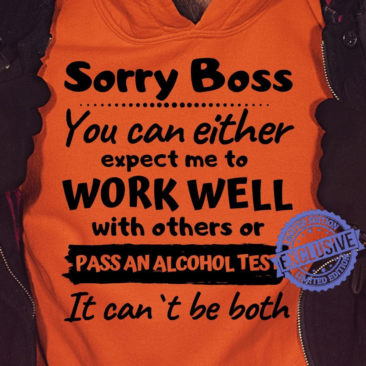 Sorry boss you can either expect me to work well with others or pass an alcohol test it can't be both shirt