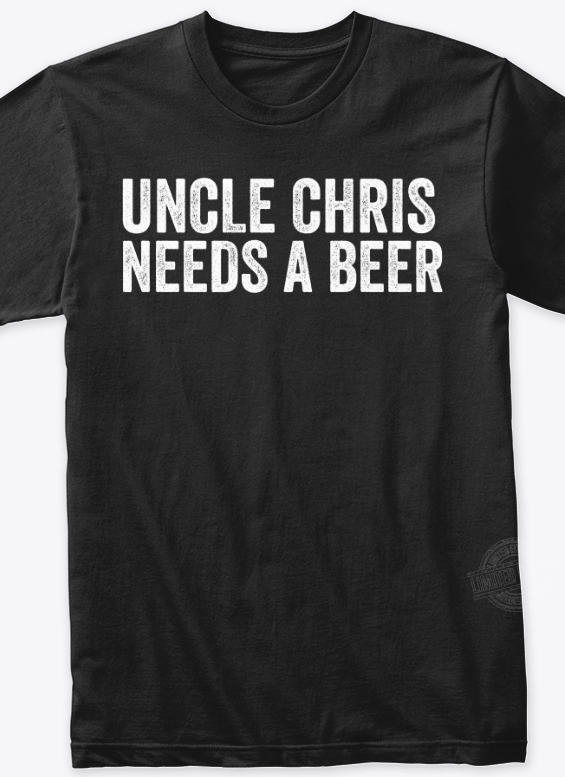 Uncle chris needs a beer Shirt