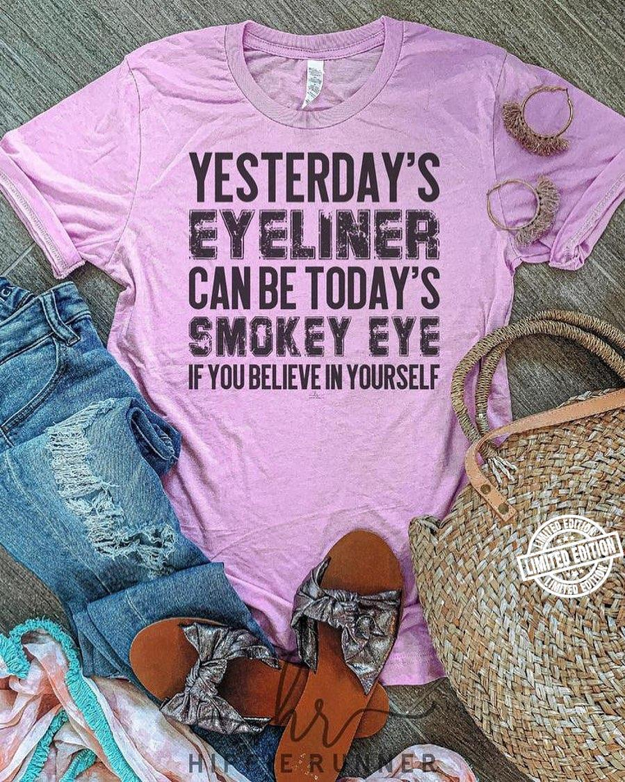 Yesterday's eyeliner can be today's smokey eye if you believe in yourself shirt