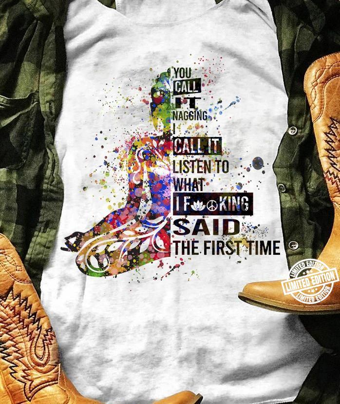 You call it nagging i call it listen to what if king said the fist time shirt