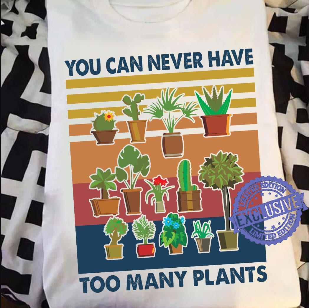 You can never have too many plants shirt