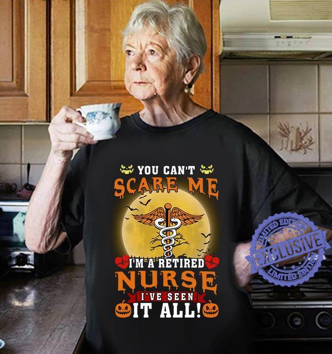 You can't scare me i'm a retired nurse i've seen it all shirt