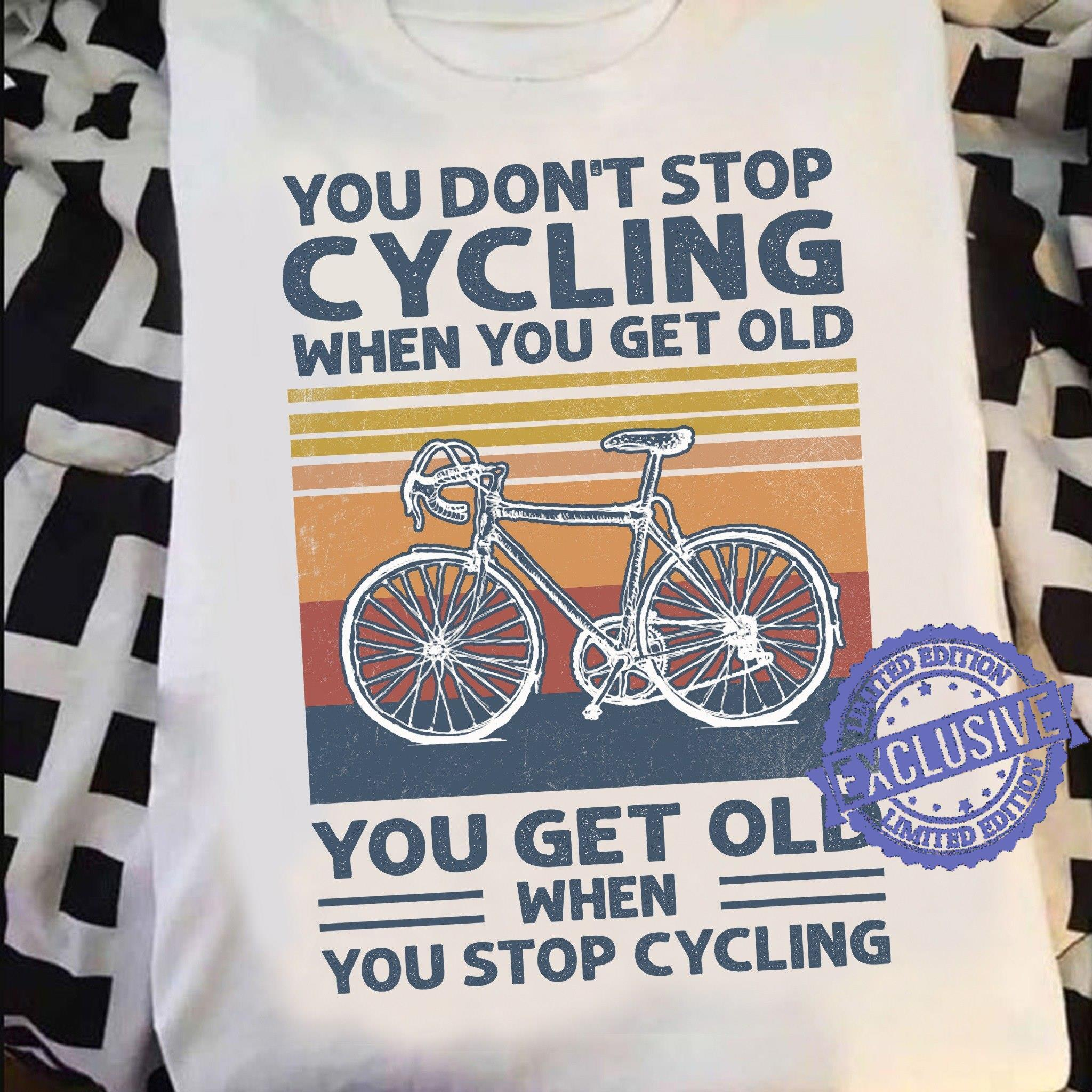 You don't stop cycling when you get old you get old shirt