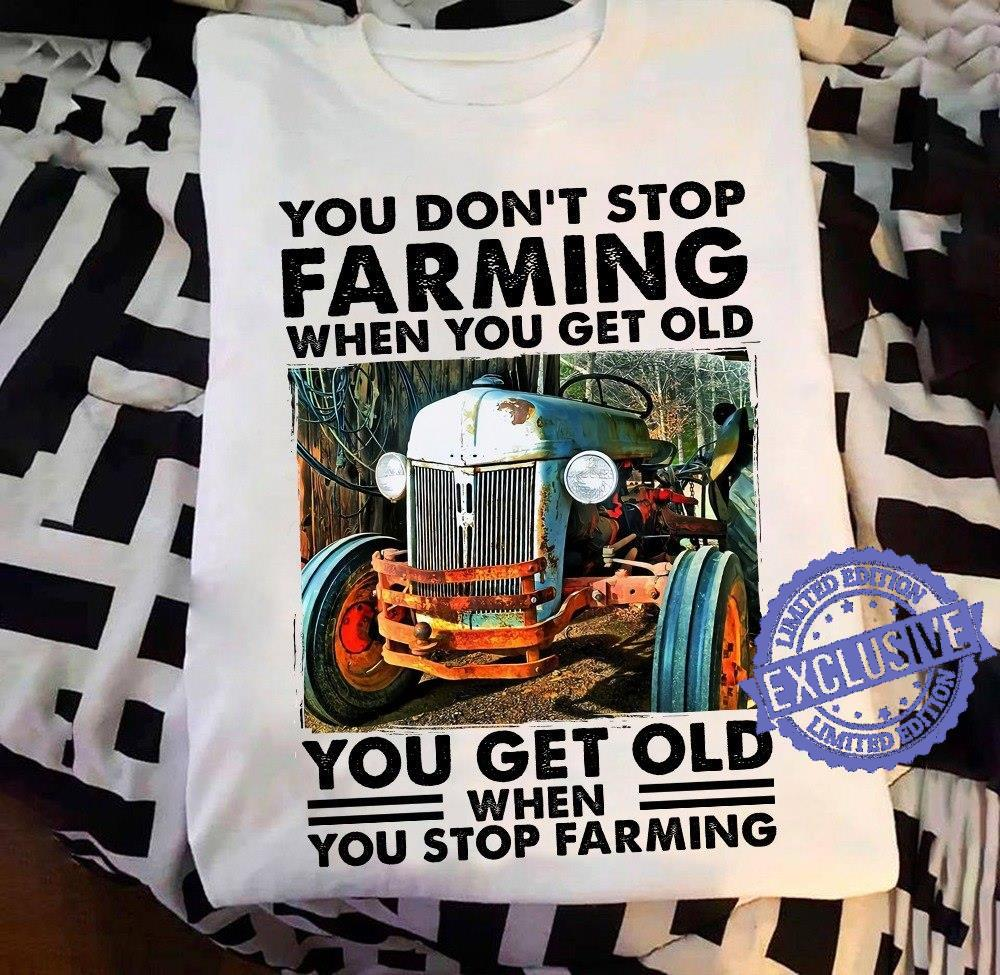 You don't stop farming when you get old you get old shirt