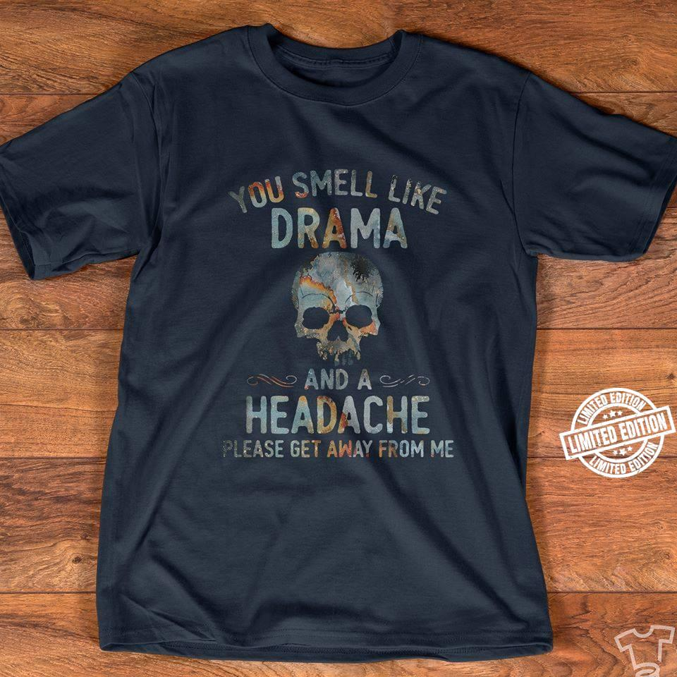 You smell like drama and a headache please get away from me shirt