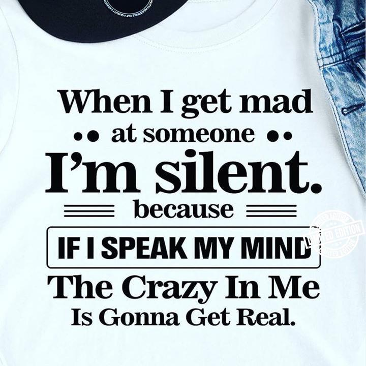 when i get mad at someone i'm silent because if i speak my mind the crazy in me is gonna get real shirt